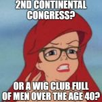 Hipster Ariel | 2ND CONTINENTAL CONGRESS? OR A WIG CLUB FULL OF MEN OVER THE AGE 40? | image tagged in memes,hipster ariel | made w/ Imgflip meme maker