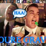 you are the graeve | HAA! YOURE GRAVE! | image tagged in memes,good fellas hilarious | made w/ Imgflip meme maker