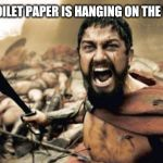 Sparta Leonidas Meme | WHEN THE TOILET PAPER IS HANGING ON THE WRONG WAY | image tagged in memes,sparta leonidas | made w/ Imgflip meme maker