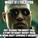 Morpheus  | WHAT IF I TOLD YOU JUST BECAUSE YOU HAVEN'T SEEN A STORY ON REDDIT DOESN'T MEAN THE MEDIA AREN'T COVERING IT ADEQUATELY | image tagged in morpheus,AdviceAnimals | made w/ Imgflip meme maker