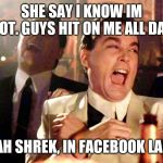 Good Fellas Hilarious Meme | SHE SAY I KNOW IM HOT. GUYS HIT ON ME ALL DAY YEAH SHREK, IN FACEBOOK LAND | image tagged in memes,good fellas hilarious | made w/ Imgflip meme maker
