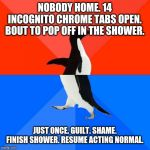 Socially Awesome Awkward Penguin Meme | NOBODY HOME. 14 INCOGNITO CHROME TABS OPEN. BOUT TO POP OFF IN THE SHOWER. JUST ONCE. GUILT. SHAME. FINISH SHOWER. RESUME ACTING NORMAL. | image tagged in memes,socially awesome awkward penguin,AdviceAnimals | made w/ Imgflip meme maker