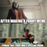 Joaquin Phoenix Joker Car | AFTER MAKING A FUNNY MEME FINDING THAT THERE WAS A SPELLING ERROR | image tagged in joaquin phoenix joker car | made w/ Imgflip meme maker