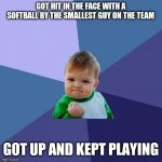 Success Kid Meme | GOT HIT IN THE FACE WITH A SOFTBALL BY THE SMALLEST GUY ON THE TEAM GOT UP AND KEPT PLAYING | image tagged in memes,success kid | made w/ Imgflip meme maker