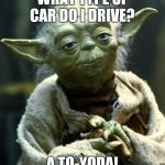 Star Wars Yoda Meme | WHAT TYPE OF CAR DO I DRIVE? A TO-YODA! | image tagged in memes,star wars yoda | made w/ Imgflip meme maker