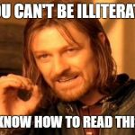 One Does Not Simply Meme | YOU CAN'T BE ILLITERATE IF YOU KNOW HOW TO READ THIS MEME | image tagged in memes,one does not simply | made w/ Imgflip meme maker
