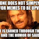 One Does Not Simply Meme | ONE DOES NOT SIMPLY ASK FOR MEMES TO BE UPVOTED IT IS EARNED THROUGH THE LAUGHS AND THE HUMOR OF SAID MEMES | image tagged in memes,one does not simply | made w/ Imgflip meme maker