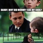 Finding Neverland Meme | DADDY, WHY DID MOMMY TAKE MY XBOX? | image tagged in memes,finding neverland | made w/ Imgflip meme maker