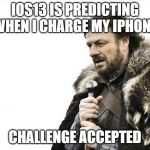 Brace Yourselves X is Coming Meme | IOS13 IS PREDICTING WHEN I CHARGE MY IPHONE CHALLENGE ACCEPTED | image tagged in memes,brace yourselves x is coming | made w/ Imgflip meme maker