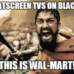 Sparta Leonidas Meme | 50.00 FLATSCREEN TVS ON BLACK FRIDAY THIS IS WAL-MART! | image tagged in memes,sparta leonidas | made w/ Imgflip meme maker