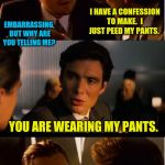 Inception Meme | I HAVE A CONFESSION TO MAKE.  I JUST PEED MY PANTS. YOU ARE WEARING MY PANTS. EMBARRASSING,  BUT WHY ARE YOU TELLING ME? | image tagged in memes,inception | made w/ Imgflip meme maker
