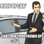 Car Salesman Slaps Roof Of Car Meme | *SLAPS ROOF OF CAR* THIS BABY CAN TURN YOUR FROWN UPSIDE DOWN | image tagged in memes,car salesman slaps roof of car | made w/ Imgflip meme maker