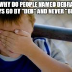 "confession kid Meme | WHY DO PEOPLE NAMED DEBRA ALWAYS GO BY ""DEB"" AND NEVER ""BRUH""? 