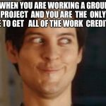 Spiderman Peter Parker Meme | WHEN YOU ARE WORKING A GROUP PROJECT  AND YOU ARE  THE  ONLY ONE TO GET   ALL OF THE WORK  CREDITS | image tagged in memes,spiderman peter parker | made w/ Imgflip meme maker
