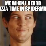Spiderman Peter Parker Meme | ME WHEN I HEARD PIZZA TIME IN SPIDERMAN | image tagged in memes,spiderman peter parker | made w/ Imgflip meme maker