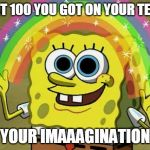 Imagination Spongebob Meme | THAT 100 YOU GOT ON YOUR TEST? YOUR IMAAAGINATION | image tagged in memes,imagination spongebob | made w/ Imgflip meme maker
