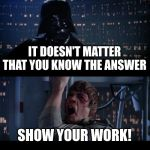 Star Wars No Meme | IT DOESN'T MATTER THAT YOU KNOW THE ANSWER SHOW YOUR WORK! | image tagged in memes,star wars no | made w/ Imgflip meme maker