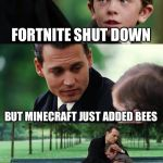 Finding Neverland Meme | FORTNITE SHUT DOWN BUT MINECRAFT JUST ADDED BEES | image tagged in memes,finding neverland | made w/ Imgflip meme maker