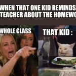 Women yelling at cat | WHEN THAT ONE KID REMINDS THE TEACHER ABOUT THE HOMEWORK THE WHOLE CLASS THAT KID : | image tagged in woman yelling at cat,student life,memes | made w/ Imgflip meme maker