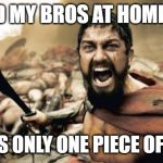Sparta Leonidas Meme | ME AND MY BROS AT HOME WHEN THERE IS ONLY ONE PIECE OF TP LEFT | image tagged in memes,sparta leonidas | made w/ Imgflip meme maker