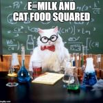 Chemistry Cat Meme | E=MILK AND CAT FOOD SQUARED | image tagged in memes,chemistry cat | made w/ Imgflip meme maker