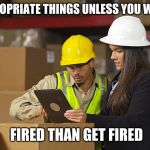 Workplace safety doing it wrong | WEAR APPROPRIATE THINGS UNLESS YOU WANT TO GET FIRED THAN GET FIRED | image tagged in workplace safety doing it wrong | made w/ Imgflip meme maker