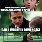 Finding Neverland Meme | DURING ECONOMICS EXAM:  WRITE ALL YOUR ANSWERS IN CAPITAL DAD, I WROTE IN LOWERCASE ECONOMICS SCORE: 0 | image tagged in memes,finding neverland | made w/ Imgflip meme maker