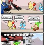 Pokemon board meeting | OK. WE NEED IDEAS FOR OUR NEXT GAME. WHAT DID YOU JUST SAY!!!!? NEW POKEMON NEW REGION EVERY GAME WE ALREADY MADE COMBINED EVERY GAME WE ALR | image tagged in pokemon board meeting | made w/ Imgflip meme maker