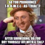 "Creepy Condescending Wonka Meme | SO YOU PRONOUNCE T-R-O-W-E-L    AS ""TRIAL""? AFTER SHOWERING, DO YOU DRY YOURSELF OFF WITH A TIAL? 