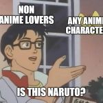 Is This A Pigeon Meme | NON ANIME LOVERS ANY ANIME CHARACTER IS THIS NARUTO? | image tagged in memes,is this a pigeon | made w/ Imgflip meme maker