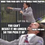 let me in | WHAT YOUR FOOD SAYS TO YOU WHILE YOUR PRAYING YOU CAN'T RESIST IT NO LONGER SO YOU PICK IT UP THANK YOU GOD! | image tagged in let me in | made w/ Imgflip meme maker