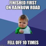 Success Kid Meme | FINISHED FIRST ON RAINBOW ROAD FELL OFF 10 TIMES | image tagged in memes,success kid | made w/ Imgflip meme maker