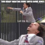 let me in | TOM BRADY WANTING MORE SUPER BOWL RINGS | image tagged in let me in | made w/ Imgflip meme maker