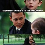 Finding Neverland Meme | I ENJOY READING SUBTITLES ON THE SAME AUDIO LANGUAGE | image tagged in memes,finding neverland | made w/ Imgflip meme maker