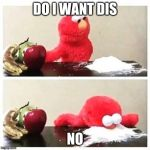 elmo cocaine | DO I WANT DIS NO | image tagged in elmo cocaine | made w/ Imgflip meme maker