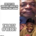 Sad Happy | FORTNITE BR SUBREDDIT WHEN THE SERVERS SHUT DOWN THE REST OF REDDIT | image tagged in sad happy | made w/ Imgflip meme maker