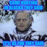 Frozen Guy | COME HUNTING IN ALASKA THEY SAID IT'LL BE FUN THEY SAID | image tagged in frozen guy | made w/ Imgflip meme maker