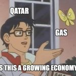 Is This A Pigeon Meme | QATAR GAS IS THIS A GROWING ECONOMY | image tagged in memes,is this a pigeon | made w/ Imgflip meme maker
