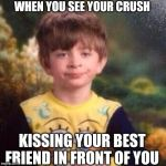 spongebob pajama boy | WHEN YOU SEE YOUR CRUSH KISSING YOUR BEST FRIEND IN FRONT OF YOU | image tagged in spongebob pajama boy | made w/ Imgflip meme maker