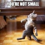 Cool Cat Stroll Meme | WALK TALL, YOU'RE NOT SMALL | image tagged in memes,cool cat stroll | made w/ Imgflip meme maker