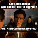 They Are Hard to Find | I CAN'T FIND ANYONE WHO CAN CUT CHEESE PROPERLY <FART> THAT GOOD ENOUGH FOR YOU? | image tagged in memes,inception | made w/ Imgflip meme maker