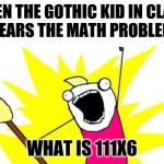 X All The Y Meme | WHEN THE GOTHIC KID IN CLASS  HEARS THE MATH PROBLEM WHAT IS 111X6 | image tagged in memes,x all the y | made w/ Imgflip meme maker