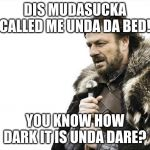 Brace Yourselves X is Coming Meme | DIS MUDASUCKA CALLED ME UNDA DA BED! YOU KNOW HOW DARK IT IS UNDA DARE? | image tagged in memes,brace yourselves x is coming | made w/ Imgflip meme maker