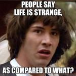 Conspiracy Keanu Meme | PEOPLE SAY LIFE IS STRANGE, AS COMPARED TO WHAT? | image tagged in memes,conspiracy keanu | made w/ Imgflip meme maker