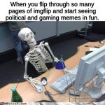 Way back in the archives, before there was more than one stream | When you flip through so many pages of imgflip and start seeing political and gaming memes in fun. | image tagged in skeleton computer,memes,imgflip,old memes | made w/ Imgflip meme maker