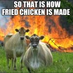 Evil Cows Meme | SO THAT IS HOW FRIED CHICKEN IS MADE | image tagged in memes,evil cows | made w/ Imgflip meme maker