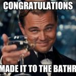 Somebody please print this and put it in every bathroom in your school | CONGRATULATIONS YOU MADE IT TO THE BATHROOM | image tagged in memes,leonardo dicaprio cheers | made w/ Imgflip meme maker
