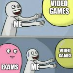 Running Away Balloon Meme | ME VIDEO GAMES EXAMS ME VIDEO GAMES | image tagged in memes,running away balloon | made w/ Imgflip meme maker