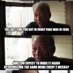 You can do it bro. :) | SO LET ME GUESS IF I GOT THIS RIGHT THE LAST TIME YOU GOT IN FRONT PAGE WAS IN 1996 AND YOU EXPECT TO MAKE IT AGAIN BY REPOSTING THE SAME ME | image tagged in memes,morgan freeman good luck | made w/ Imgflip meme maker