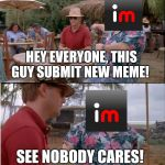 See Nobody Cares Meme | HEY EVERYONE, THIS GUY SUBMIT NEW MEME! SEE NOBODY CARES! | image tagged in memes,see nobody cares | made w/ Imgflip meme maker